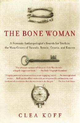 The Bone Woman: A Forensic Anthropologist's Search for Truth in the Mass Graves of Rwanda, Bosnia, Croatia, and Kosovo - Koff, Clea