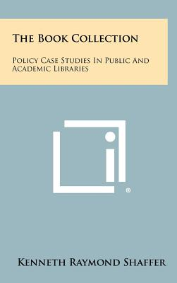 The Book Collection: Policy Case Studies in Public and Academic Libraries - Shaffer, Kenneth Raymond