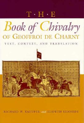 The Book of Chivalry of Geoffroi de Charny: Text, Context, and Translation - Kaeuper, Richard W (Editor)
