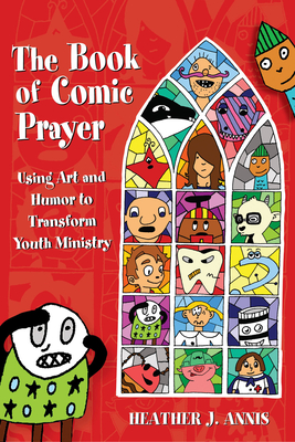 The Book of Comic Prayer: Using Art and Humor to Transform Youth Ministry - Annis, Heather J