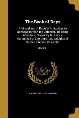 The Book of Days: A Miscellany of Popular Antiquities in Connection with the Calendar, Including Anecdote, Biography & History, Curiosities of Literature, and Oddities of Human Life and Character; Volume 1 - Chambers, Robert 1802-1871