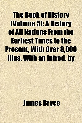 The Book of History (Volume 5); A History of All Nations from the Earliest Times to the Present, with Over 8,000 Illus. with an Introd. by - Bryce, James