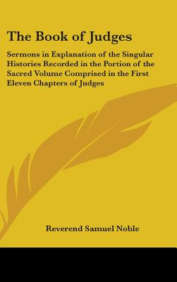 The Book of Judges: Sermons in Explanation of the Singular Histories Recorded in the Portion of the Sacred Volume Comprised in the First Eleven Chapters of Judges - Noble, Reverend Samuel
