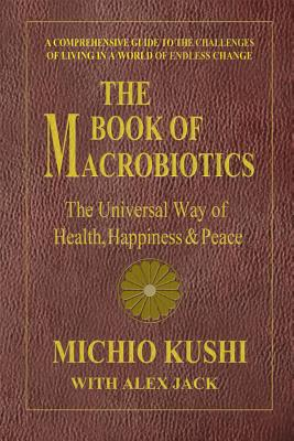 The Book of Macrobiotics: The Universal Way of Health, Happiness & Peace - Kushi, Michio, and Jack, Alex