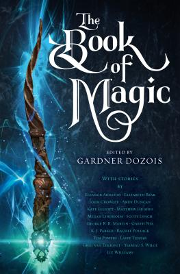 The Book of Magic: A Collection of Stories - Dozois, Gardner (Editor), and Martin, George R R, and Lynch, Scott