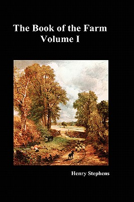 The Book of the Farm: Detailing the Labours of the Farmer, Steward, Plowman, Hedger, Cattle-man, Shepherd, Field-worker, and Dairymaid - Stephens, Henry
