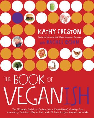 The Book of Veganish: The Ultimate Guide to Easing Into a Plant-Based, Cruelty-Free, Awesomely Delicious Way to Eat, with 70 Easy Recipes Anyone Can Make: A Cookbook - Freston, Kathy, and Cohn, Rachel