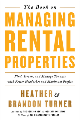 The Book on Managing Rental Properties: A Proven System for Finding, Screening, and Managing Tenants with Fewer Headaches and Maximum Profits - Turner, Brandon, and Turner, Heather