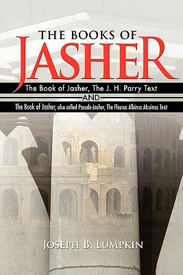 The Books of Jasher: The Book of Jasher, the J. H. Parry Text and the Book of Jasher, Also Called Pseudo-Jasher, the Flaccus Albinus Alcuinus Text - Lumpkin, Joseph B