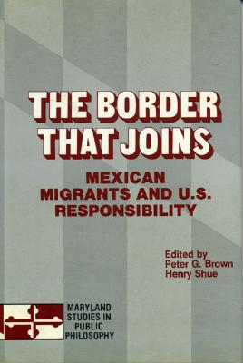 The Border That Joins: Mexican Migrants & U. S. Responsibility - Brown, Peter G, Dr. (Editor), and Shue, Henry (Editor)