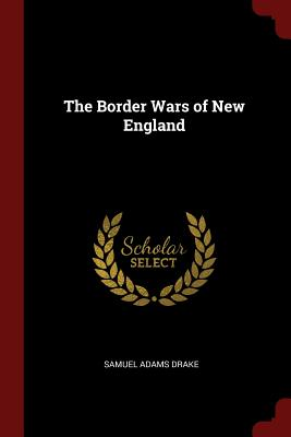 The Border Wars of New England - Drake, Samuel Adams