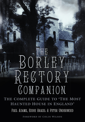 The Borley Rectory Companion: The Complete Guide to 'The Most Haunted House in England' - Adams, Paul, and Underwood, Peter, and Brazil, Eddie