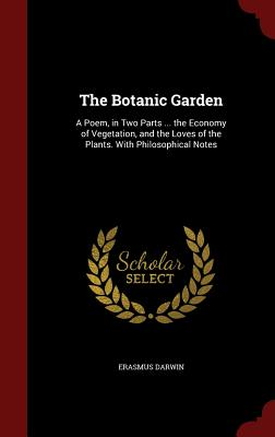 The Botanic Garden: A Poem, in Two Parts ... the Economy of Vegetation, and the Loves of the Plants. with Philosophical Notes - Darwin, Erasmus