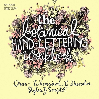 The Botanical Hand Lettering Workbook: Draw Whimsical and Decorative Styles and Scripts - Robertson, Bethany