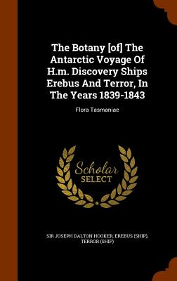The Botany [Of] the Antarctic Voyage of H.M. Discovery Ships Erebus and Terror, in the Years 1839-1843: Flora Tasmaniae - Sir Joseph Dalton Hooker (Creator), and (Ship), Erebus, and (Ship), Terror