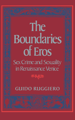 The Boundaries of Eros: Sex Crime and Sexuality in Renaissance Venice - Ruggiero, Guido