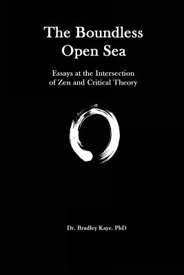 The Boundless Open Sea: A Collection of Essays: Zen Buddhism and Critical Theory - Kaye, Dr Bradley
