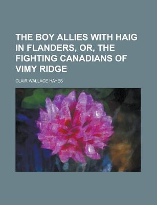 The boy allies with Haig in Flanders, or, The fighting Canadians of Vimy Ridge - Hayes, Clair Wallace