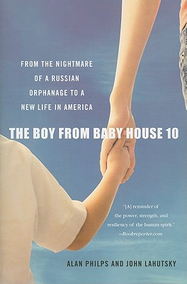 The Boy from Baby House 10: From the Nightmare of a Russian Orphanage to a New Life in America - Philps, Alan, and Lahutsky, John