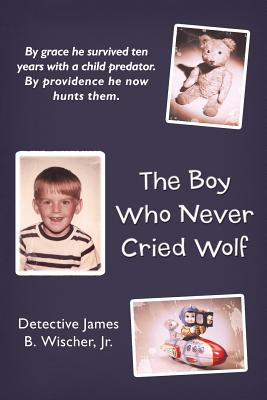 The Boy Who Never Cried Wolf: By Grace He Survived Ten Years with a Child Predator. by Providence He Now Hunts Them - Wischer Jr, Detective James B