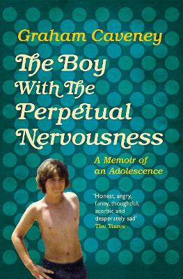 The Boy with the Perpetual Nervousness: A Memoir of an Adolescence - Caveney, Graham