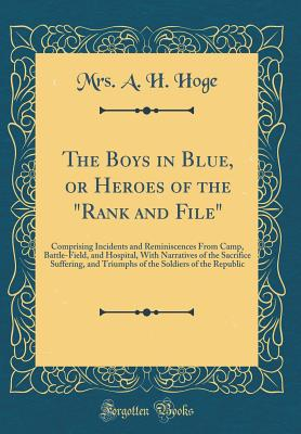 The Boys in Blue, or Heroes of the Rank and File: Comprising Incidents and Reminiscences from Camp, Battle-Field, and Hospital, with Narratives of the Sacrifice Suffering, and Triumphs of the Soldiers of the Republic (Classic Reprint) - Hoge, Mrs a H