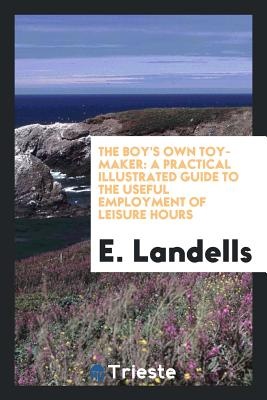 The Boy's Own Toy-Maker: A Practical Illustrated Guide to the Useful Employment of Leisure Hours - Landells, E