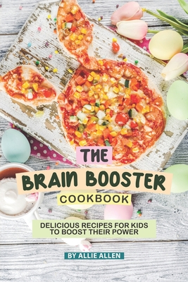 The Brain Booster Cookbook: Delicious Recipes for Kids to Boost Their Power - Allen, Allie