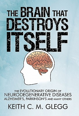 The Brain That Destroys Itself: The Evolutionary Origin of Neurodegenerative Diseases Alzheimer's, Parkinson's and Many Others - Glegg, Keith C M