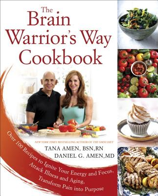 The Brain Warrior's Way Cookbook: Over 100 Recipes to Ignite Your Energy and Focus, Attack Illness and Aging, Transform Pain Into Purpose - Amen, Tana, Bsn, RN, and Amen, Daniel G, Dr., MD