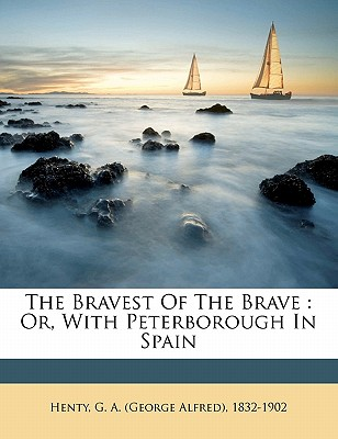 The Bravest of the Brave: Or, with Peterborough in Spain - Henty, G A