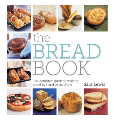 The Bread Book: The Definitive Guide to Making Bread by Hand or Machine - Lewis, Sara