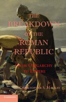 The Breakdown of the Roman Republic: From Oligarchy to Empire - Mackay, Christopher S.