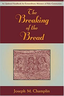 The Breaking of the Bread: An Updated Handbook for Extraordinary Ministers of Holy Communi on - Champlin, Joseph M, Monsignor