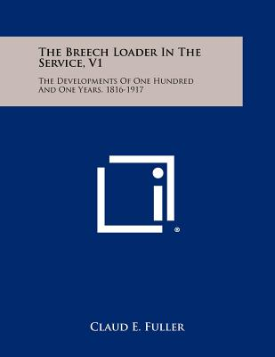 The Breech Loader in the Service, V1: The Developments of One Hundred and One Years, 1816-1917 - Fuller, Claud E