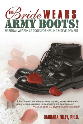 The Bride Wears Army Boots!: Spiritual Weapons & Tools for Healing & Development - Barbara Foley, Ph D