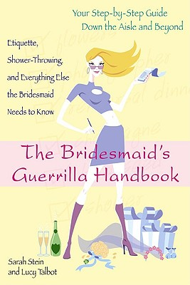 The Bridesmaid's Guerrilla Handbook: Etiquette, Shower-Throwing, and Everything Else the Bridesmaid Needs to Know - Stein, Sarah, and Talbot, Lucy