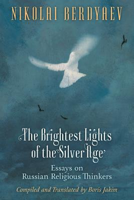 The Brightest Lights of the Silver Age: Essays on Russian Religious Thinkers - Berdyaev, Nikolai, and Jakim, Boris (Compiled by)