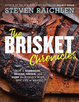 The Brisket Chronicles: How to Barbecue, Braise, Smoke, and Cure the World's Most Epic Cut of Meat - Raichlen, Steven