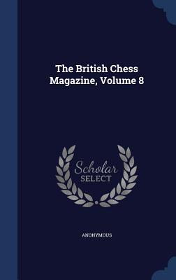 The British Chess Magazine, Volume 8 - Anonymous
