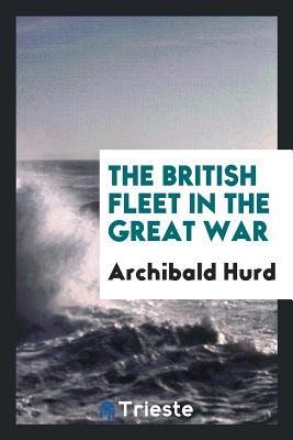 The British Fleet in the Great War - Hurd, Archibald