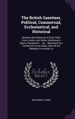The British Gazetteer, Political, Commercial, Ecclesiastical, and Historical: Showing the Distances of Each Place from London and Derby--Gentlemen's Seats--Populations ... &C.: Illustrated by a Full Set of County Maps, with All the Railways Accurately La - Clarke, Benjamin, PH.D