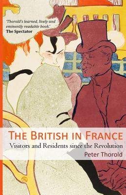 The British in France: Visitors and Residents Since the Revolution - Thorold, Peter