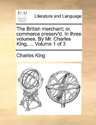 The British Merchant; Or, Commerce Preserv'd. in Three Volumes. by Mr. Charles King, ... Volume 1 of 3 - King, Charles