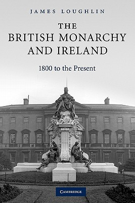 The British Monarchy and Ireland: 1800 to the Present - Loughlin, James