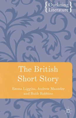 The British Short Story - Maunder, Andrew, and Robbins, Ruth, and Liggins, Emma