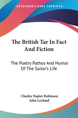 The British Tar in Fact and Fiction: The Poetry Pathos and Humor of the Sailor's Life - Robinson, Charles Napier, and Leyland, John (Introduction by)