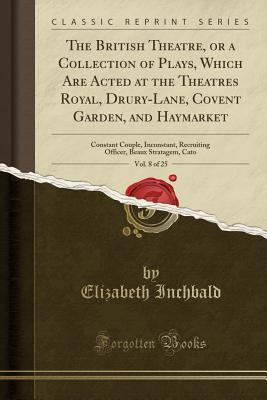 The British Theatre, or a Collection of Plays, Which Are Acted at the Theatres Royal, Drury-Lane, Covent Garden, and Haymarket, Vol. 8 of 25: Constant Couple, Inconstant, Recruiting Officer, Beaux Stratagem, Cato (Classic Reprint) - Inchbald, Elizabeth