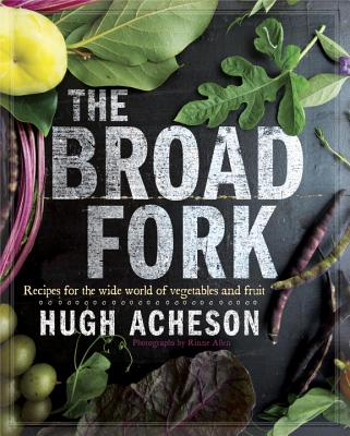 The Broad Fork: Recipes for the Wide World of Vegetables and Fruits: A Cookbook - Acheson, Hugh, and Allen, Rinne (Photographer)