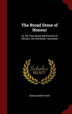 The Broad Stone of Honour: Or, the True Sense and Practice of Chivalry. the 2nd Book, Tancredus - Digby, Kenelm Henry